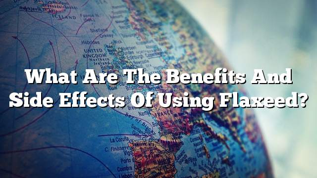 What are the benefits and side effects of using flaxeed?