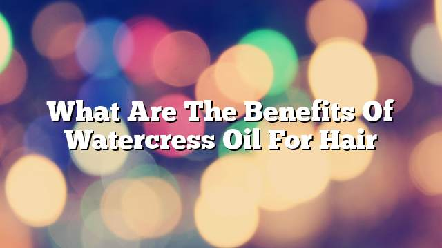 What are the benefits of watercress oil for hair