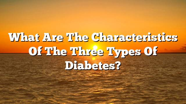What are the characteristics of the three types of diabetes?