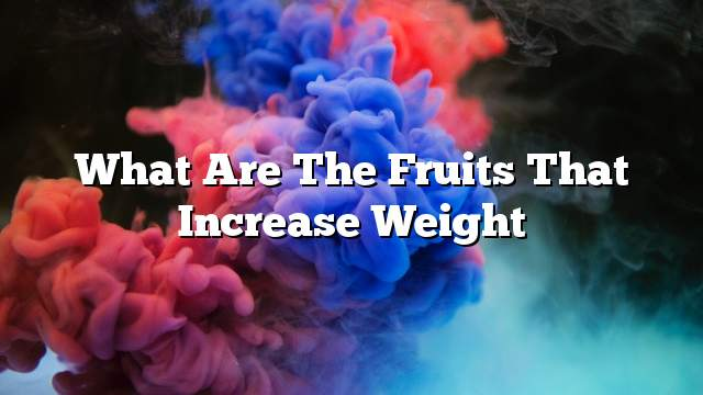 What are the fruits that increase weight