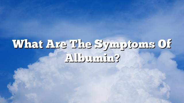What are the symptoms of albumin?