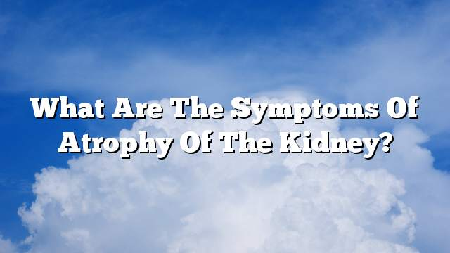 What are the symptoms of atrophy of the kidney?