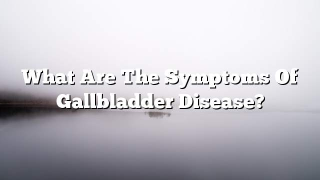 What are the symptoms of gallbladder disease?