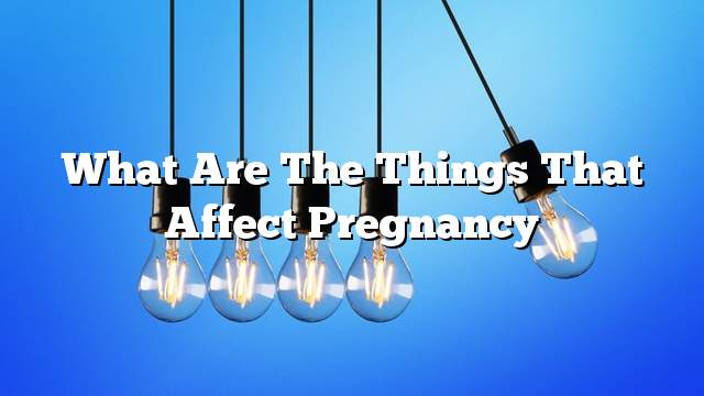 What are the things that affect pregnancy