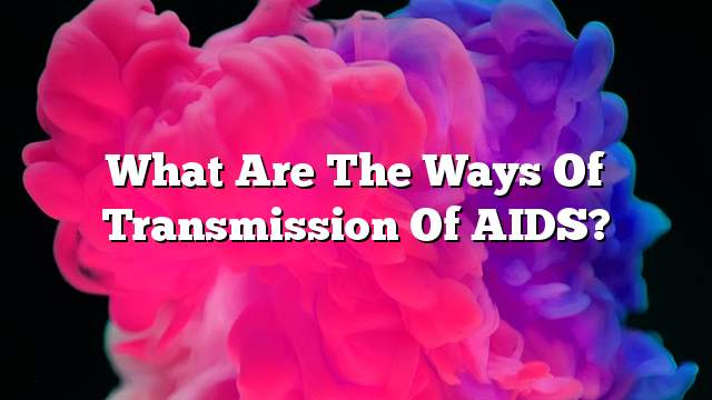 What are the ways of transmission of AIDS?