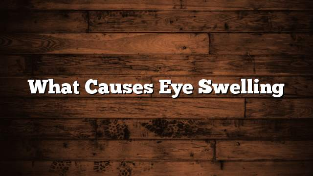 What causes eye swelling