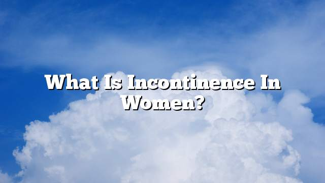 What is incontinence in women?