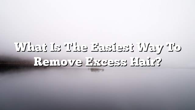 What is the easiest way to remove excess hair?