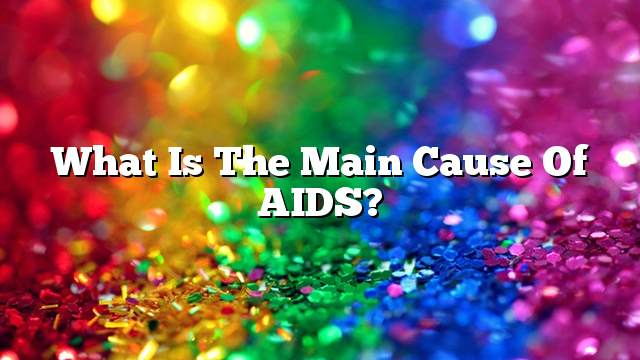 What is the main cause of AIDS?