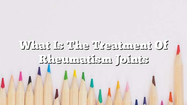 What is the treatment of rheumatism joints