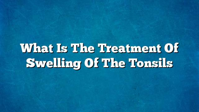 What is the treatment of swelling of the tonsils