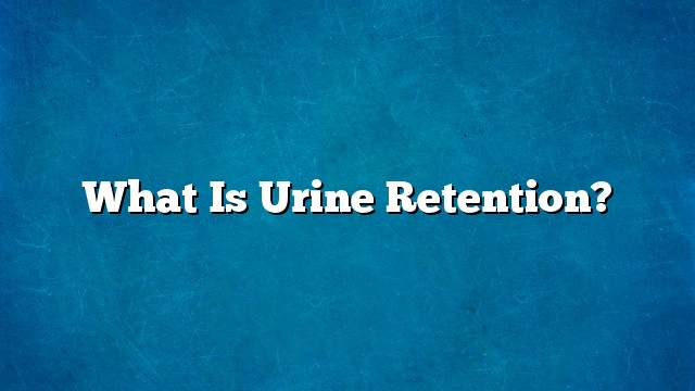 What is urine retention?