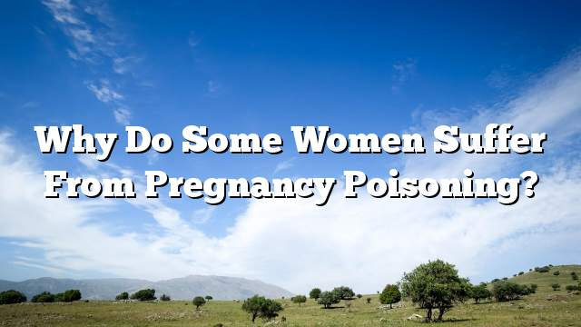 Why do some women suffer from pregnancy poisoning?