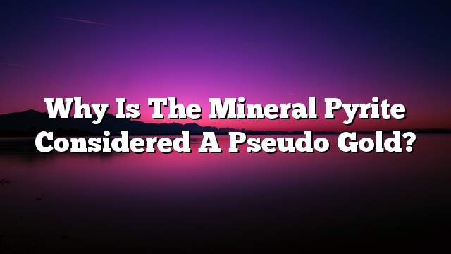 Why is the mineral pyrite considered a pseudo gold?