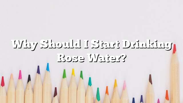 Why should I start drinking rose water?